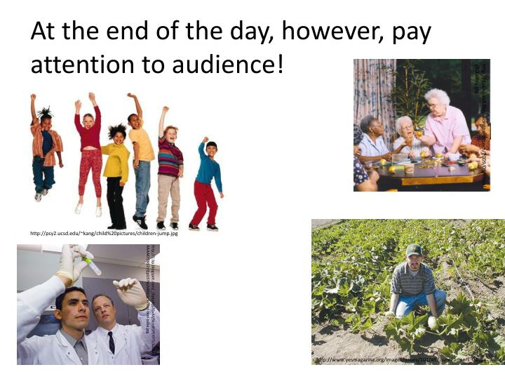 At the end of the day, however, pay attention to audience!