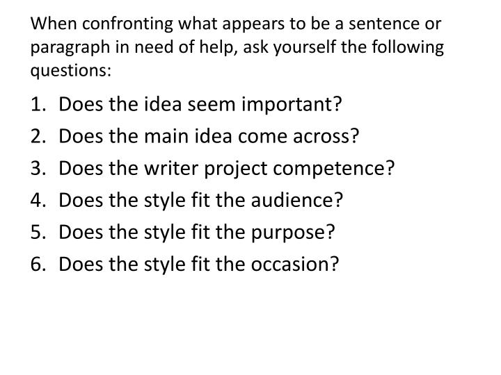 When confronting what appears to be a sentence or paragraph in need of help, ask yourself the following questions: