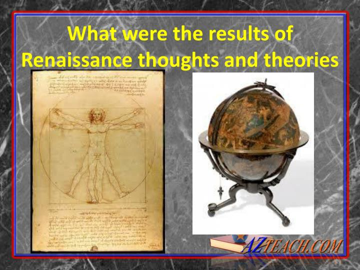 What were the results of Renaissance thoughts and theories