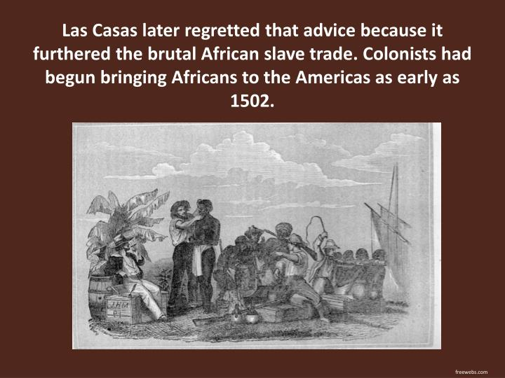 Las Casas later regretted that advice because it furthered the brutal African slave trade. Colonists had begun bringing Africans to the Americas as early as 1502.