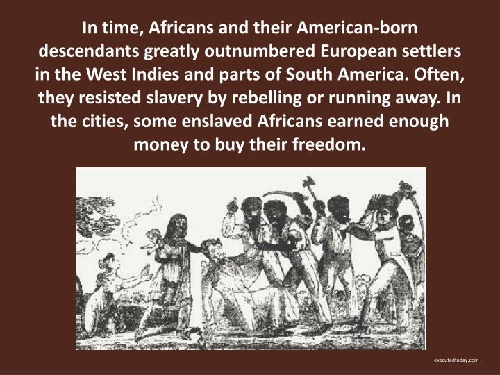 In time, Africans and their American-born descendants greatly outnumbered European settlers in the West Indies and parts of South America. Often, they resisted slavery by rebelling or running away. In the cities, some enslaved Africans earned enough money to buy their freedom.