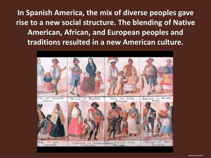In Spanish America, the mix of diverse peoples gave rise to a new social structure. The blending of Native American, African, and European peoples and traditions resulted in a new American culture.
