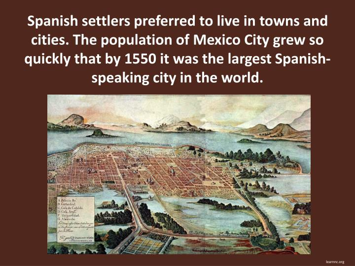 Spanish settlers preferred to live in towns and cities. The population of Mexico City grew so quickly that by 1550 it was the largest Spanish-speaking city in the world.