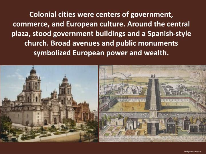 Colonial cities were centers of government, commerce, and European culture. Around the central plaza, stood government buildings and a Spanish-style church. Broad avenues and public monuments symbolized European power and wealth.