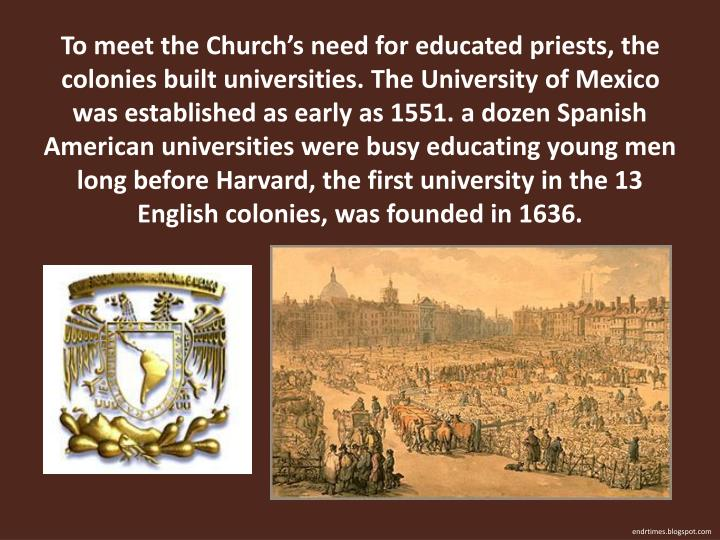 To meet the Church's need for educated priests, the colonies built universities. The University of Mexico was established as early as 1551. a dozen Spanish American universities were busy educating young men long before Harvard, the first university in the 13 English colonies, was founded in 1636.