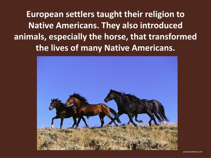 European settlers taught their religion to Native Americans. They also introduced animals, especially the horse, that transformed the lives of many Native Americans.