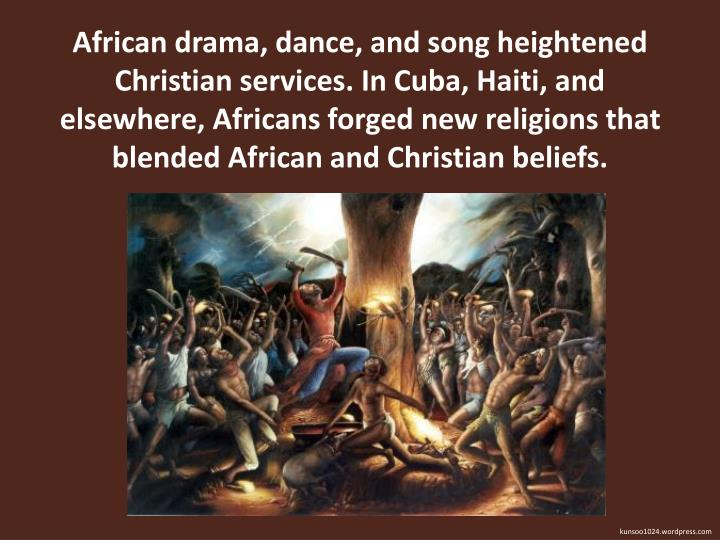 African drama, dance, and song heightened Christian services. In Cuba, Haiti, and elsewhere, Africans forged new religions that blended African and Christian beliefs.