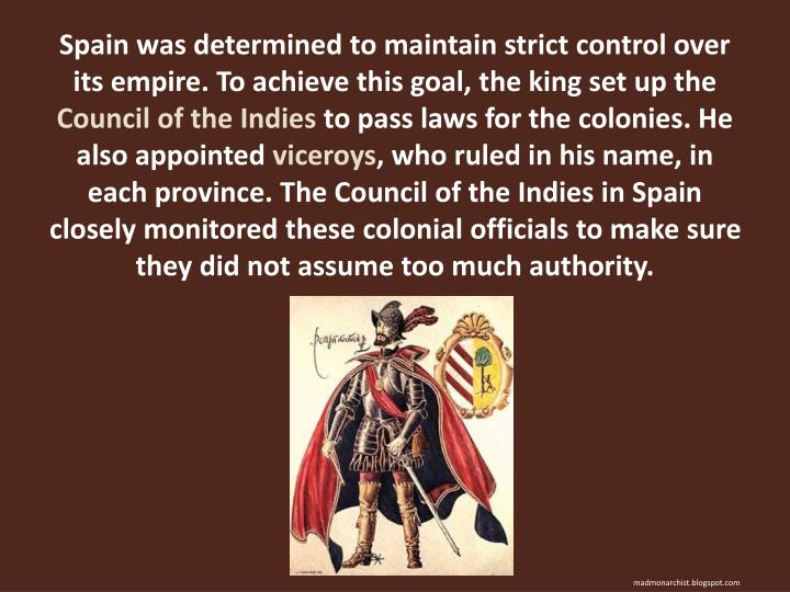 Spain was determined to maintain strict control over its empire. To achieve this goal, the king set ...