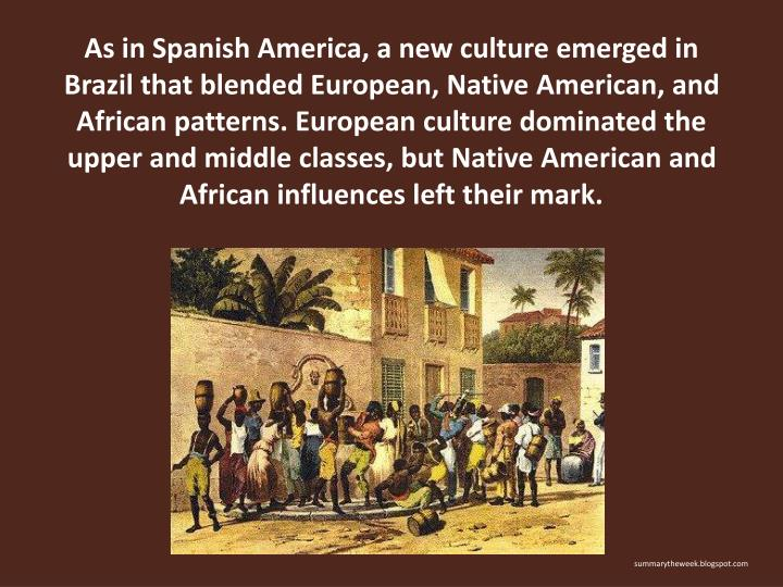 As in Spanish America, a new culture emerged in Brazil that blended European, Native American, and African patterns. European culture dominated the upper and middle classes, but Native American and African influences left their mark.