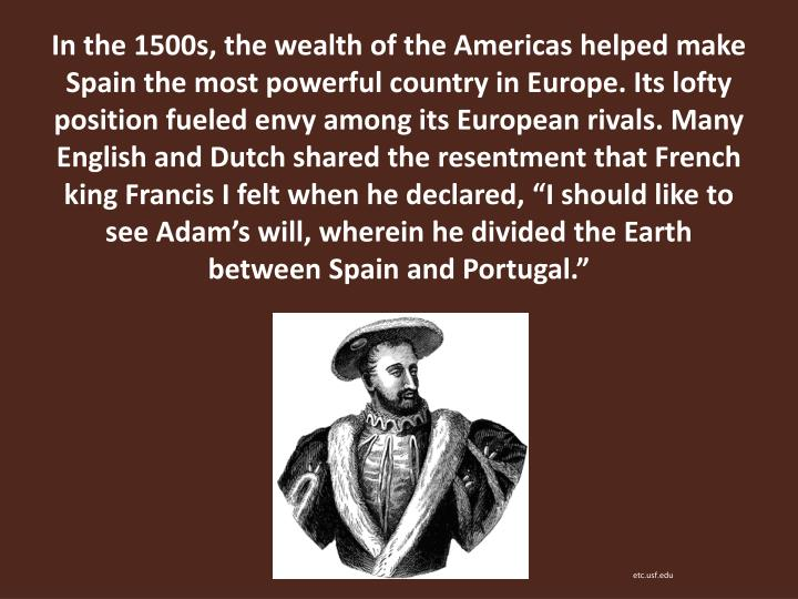 """In the 1500s, the wealth of the Americas helped make Spain the most powerful country in Europe. Its lofty position fueled envy among its European rivals. Many English and Dutch shared the resentment that French king Francis I felt when he declared, """"I should like to see Adam's will, wherein he divided the Earth between Spain and Portugal."""""""