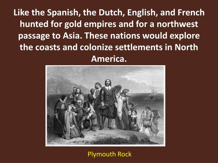 Like the Spanish, the Dutch, English, and French hunted for gold empires and for a northwest passage to Asia. These nations would explore the coasts and colonize settlements in North America.