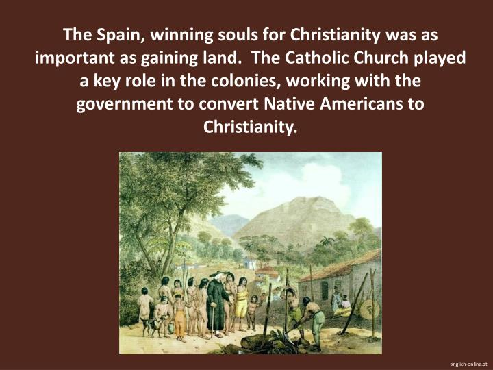 The Spain, winning souls for Christianity was as important as gaining land.  The Catholic Church played a key role in the colonies, working with the government to convert Native Americans to Christianity.