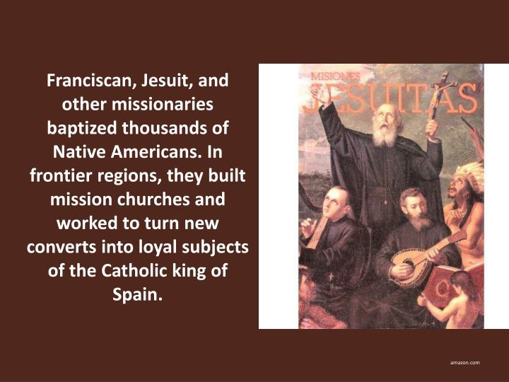 Franciscan, Jesuit, and other missionaries baptized thousands of Native Americans. In frontier regions, they built mission churches and worked to turn new converts into loyal subjects of the Catholic king of Spain.