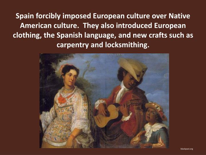 Spain forcibly imposed European culture over Native American culture.  They also introduced European clothing, the Spanish language, and new crafts such as carpentry and locksmithing.