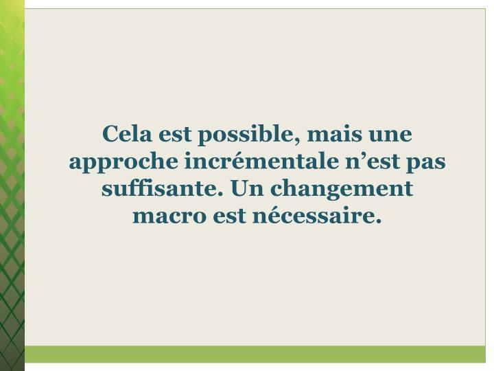 Cela est possible, mais une approche incrémentale n'est pas suffisante. Un changement macro est nécessaire.