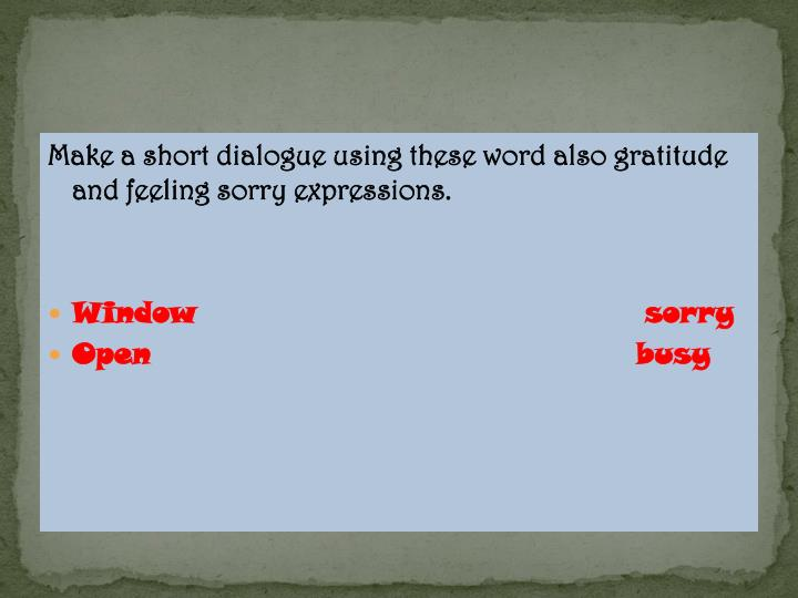 Make a short dialogue using these word also gratitude and feeling sorry expressions