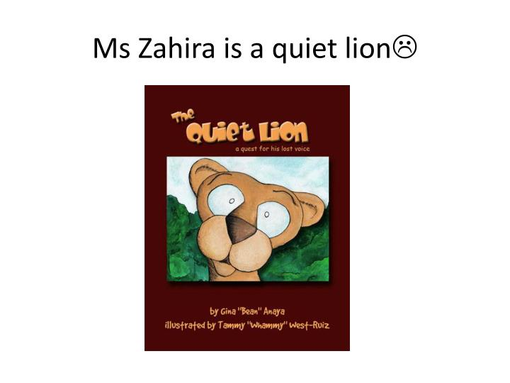 Ms zahira is a quiet lion