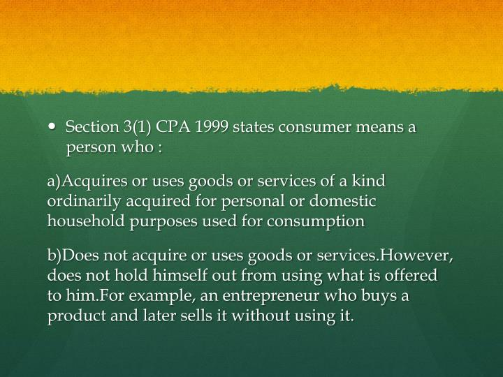 Section 3(1) CPA 1999 states consumer means a person who :