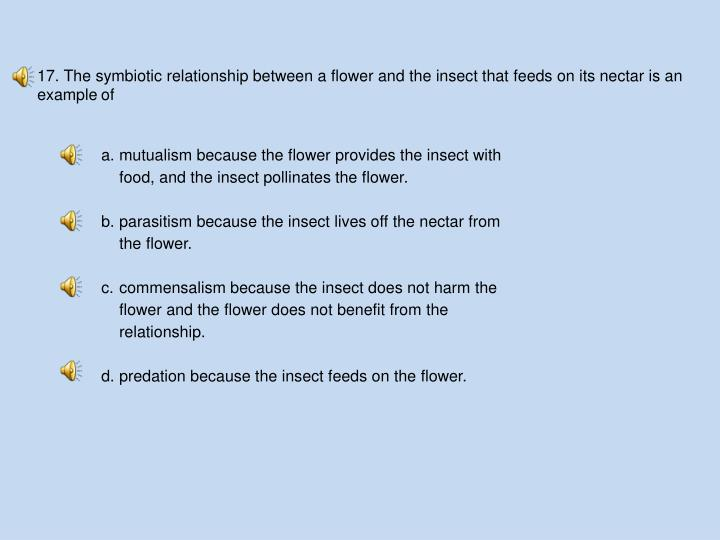 17. The symbiotic relationship between a flower and the insect that feeds on its nectar is an example