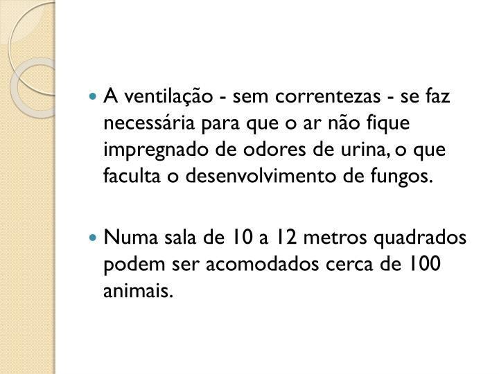 A ventilação - sem correntezas - se faz necessária para que o ar não fique impregnado de odores de urina, o que faculta o desenvolvimento de fungos.