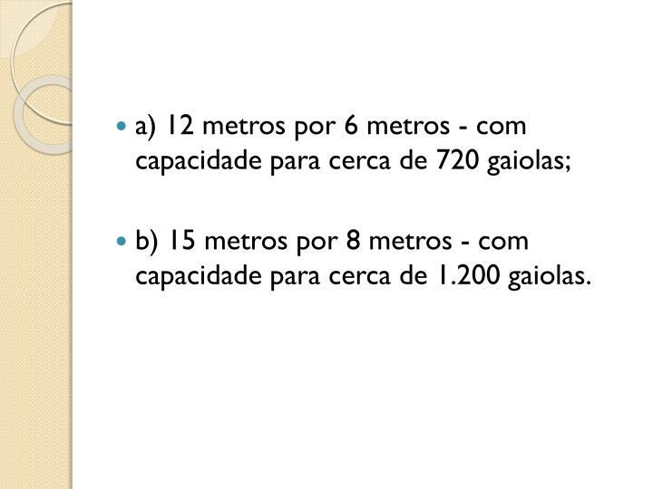 a) 12 metros por 6 metros - com capacidade para cerca de 720 gaiolas;