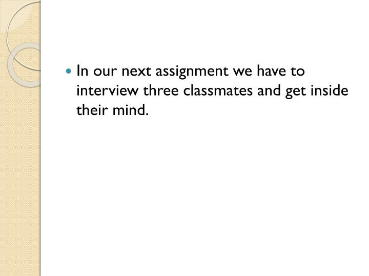 In our next assignment we have to interview three classmates and get inside their mind.