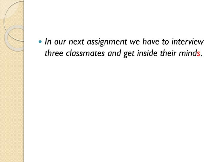 In our next assignment we have to interview three classmates and get inside their mind