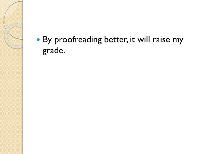 By proofreading better, it will raise my grade.