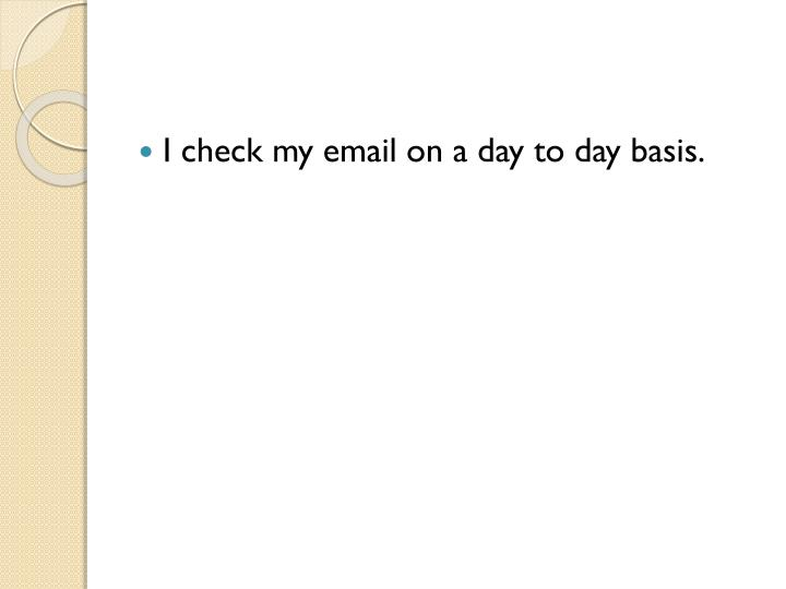 I check my email on a day to day basis.