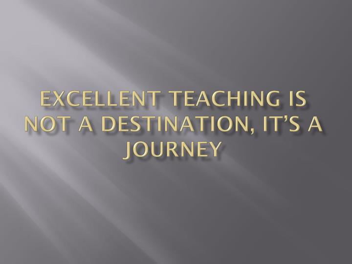Excellent teaching is not a destination, it's a journey