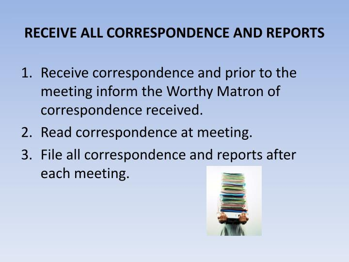 RECEIVE ALL CORRESPONDENCE AND REPORTS