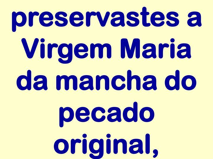 preservastes a Virgem Maria da mancha do pecado original,