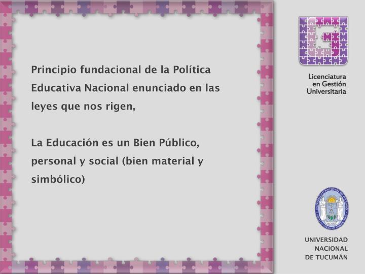Principio fundacional de la Política Educativa Nacional enunciado en las leyes que nos rigen,