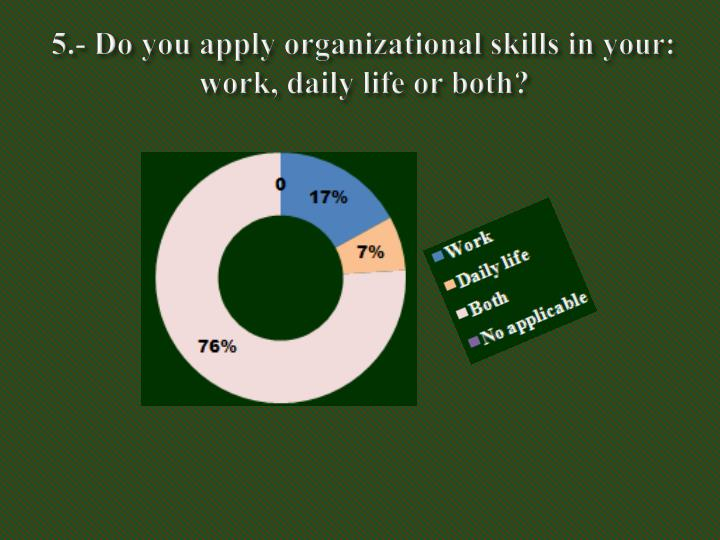 5.- Do you apply organizational skills in your: work, daily life or both?