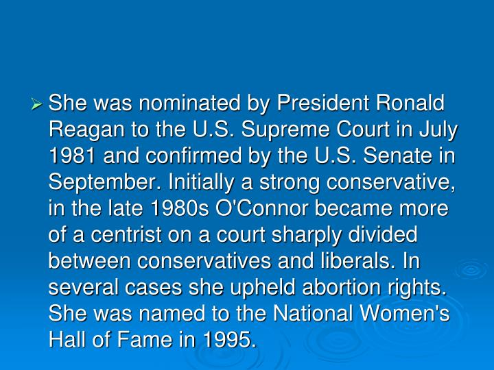 She was nominated by President Ronald Reagan to the U.S. Supreme Court in July 1981 and confirmed by the U.S. Senate in September. Initially a strong conservative, in the late 1980s O'Connor became more of a centrist on a court sharply divided between conservatives and liberals. In several cases she upheld abortion rights. She was named to the National Women's Hall of Fame in 1995.