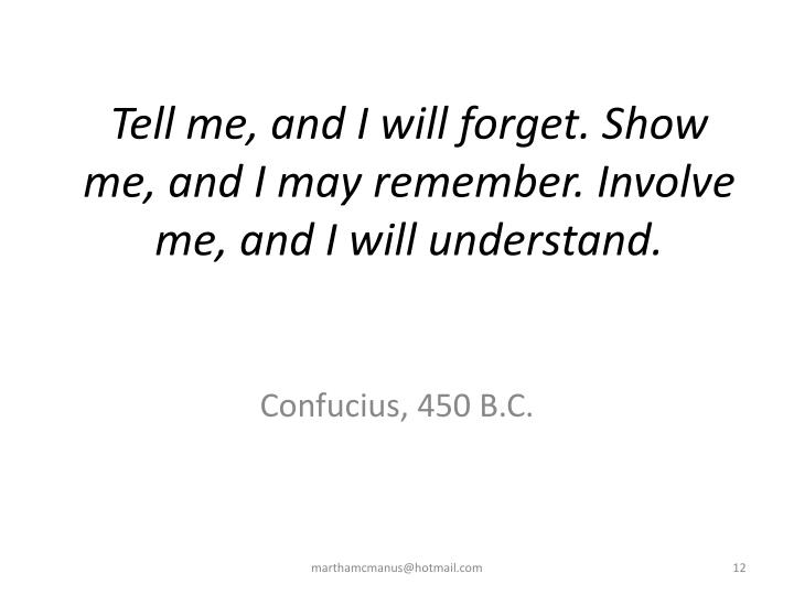 Tell me, and I will forget. Show me, and I may remember. Involve me, and I will understand.