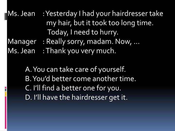 Ms. Jean	: Yesterday I had your hairdresser take