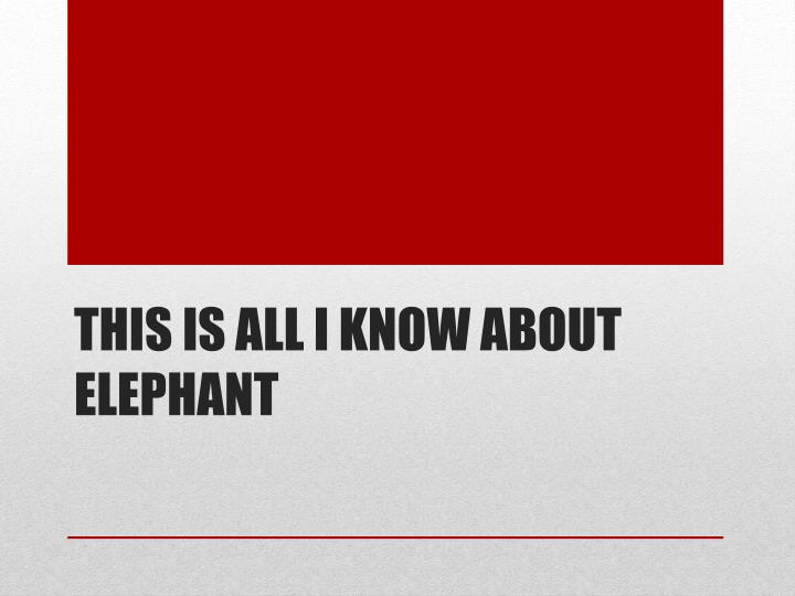 This is all I know about elephant