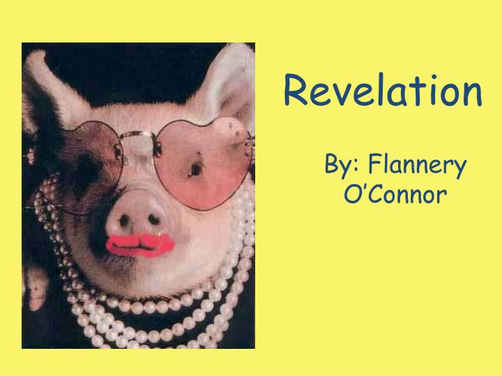 revelation by flannery oconnor An ugly, nasty young woman is the mechanism through which the truth is revealed to mrs turpin the strange young woman is, in fact, reminiscent of an old testament prophet with her piercing eyes and her rude, uncompromising message.
