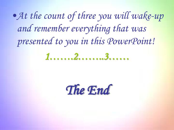 At the count of three you will wake-up and remember everything that was presented to you in this PowerPoint!