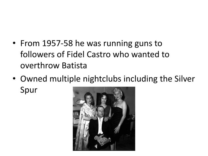 From 1957-58 he was running guns to followers of Fidel Castro who wanted to overthrow Batista
