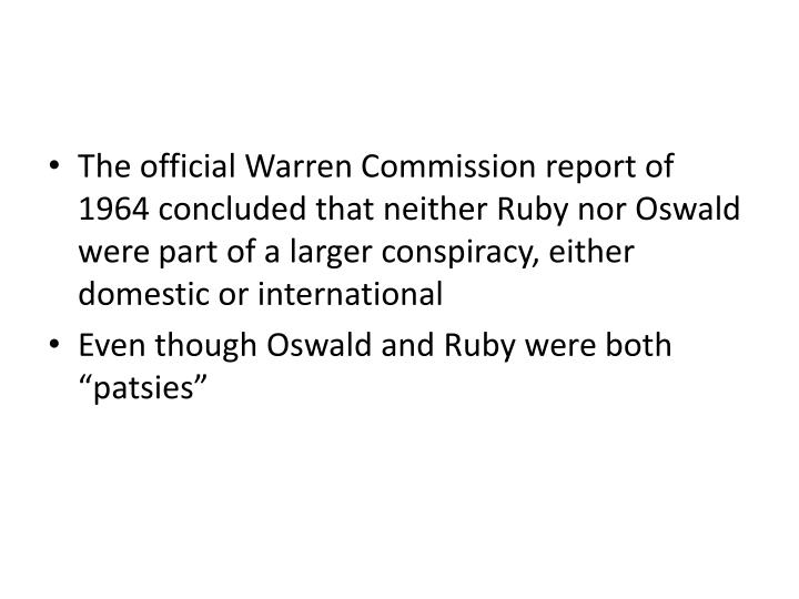 The official Warren Commission report of 1964 concluded that neither Ruby nor Oswald were part of a larger conspiracy, either domestic or international