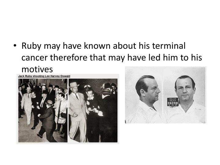 Ruby may have known about his terminal cancer therefore that may have led him to his motives