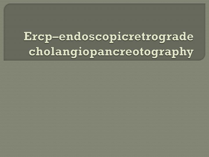 Ercp–endoscopicretrograde