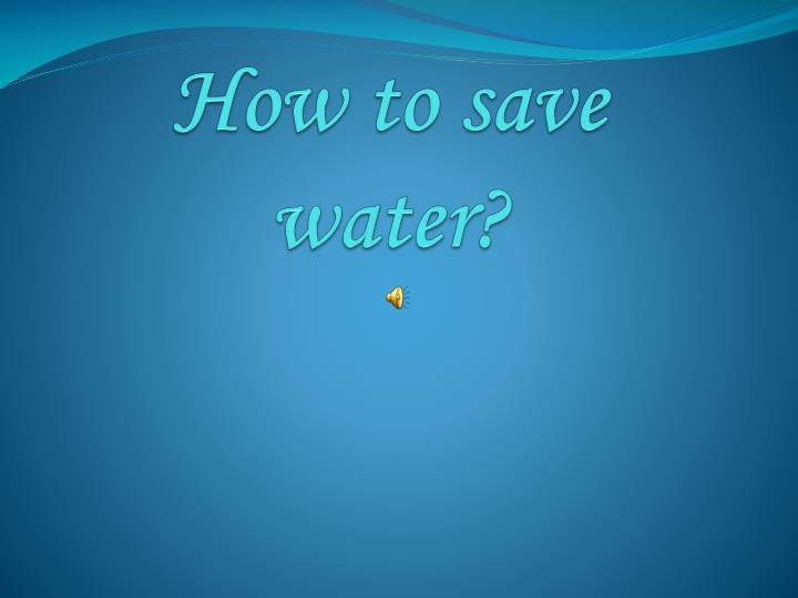 Ppt how to save water? Powerpoint presentation, free download.