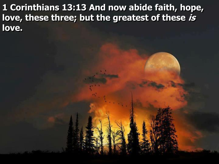 1 Corinthians 13:13 And now abide faith, hope, love, these three; but the greatest of these