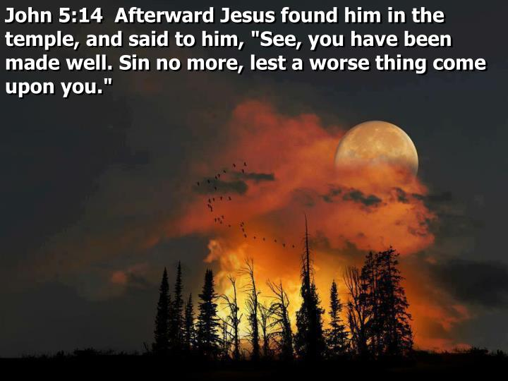 """John 5:14  Afterward Jesus found him in the temple, and said to him, """"See, you have been made well. Sin no more, lest a worse thing come upon you."""""""