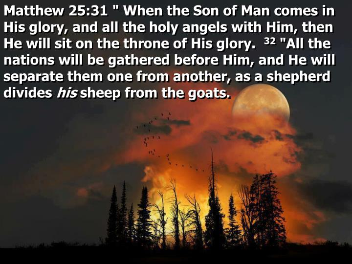 """Matthew 25:31 """" When the Son of Man comes in His glory, and all the holy angels with Him, then He will sit on the throne of His glory."""