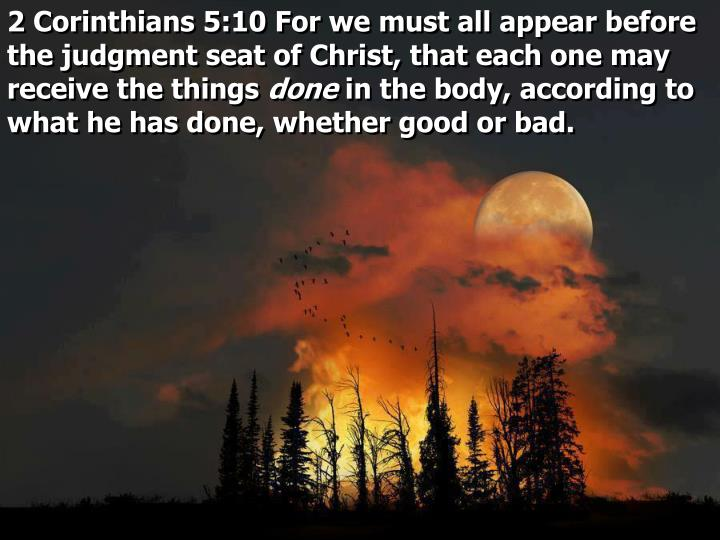2 Corinthians 5:10 For we must all appear before the judgment seat of Christ, that each one may receive the things