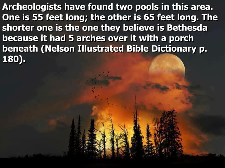 Archeologists have found two pools in this area. One is 55 feet long; the other is 65 feet long. The shorter one is the one they believe is Bethesda because it had 5 arches over it with a porch beneath (Nelson Illustrated Bible Dictionary p. 180).